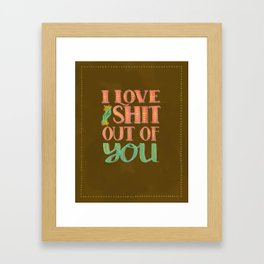 I Love The Shit Out Of You  Framed Art Print