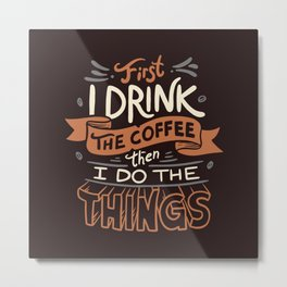 First I Drink The Coffee Metal Print