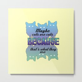 Maybe Cats Are Cats Because... Metal Print