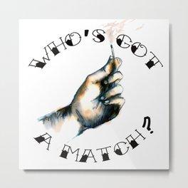 Who's got a match? Metal Print