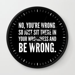 NO, YOU'RE WRONG. SO JUST SIT THERE IN YOUR WRONGNESS AND BE WRONG. (Black & White) Wall Clock