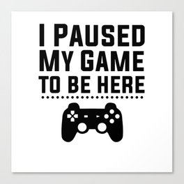 I PAUSED MY GAME TO BE HERE black Canvas Print