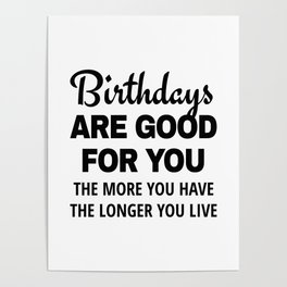 Birthdays are Good for You The More You Have The Longer You Live Poster