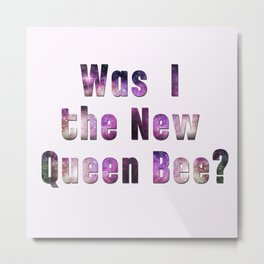 Was I the new QUEEN BEE? Quote from the movie Mean Girls Metal Print