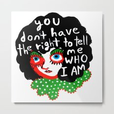 You don't have the right to tell me Who I Am Metal Print