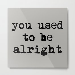You Used To Be Alright Metal Print