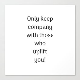 Empowering Quotes - Only keep company with those who uplift you Canvas Print