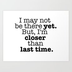 I may not be there yet. Art Print