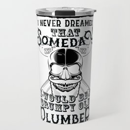 I Never Dreamed I Would Be a Grumpy Old Plumber! But Here I am Killing It Funny Plumber Shirt Travel Mug