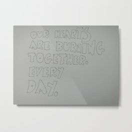 our hearts are burning together. Every day. Metal Print