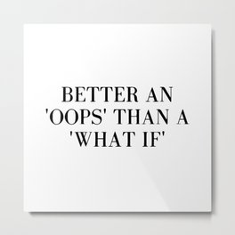 """Better an """"oops"""" than a """"what if"""" Metal Print"""