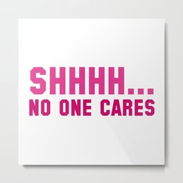 Shhhh... No One Cares Metal Print