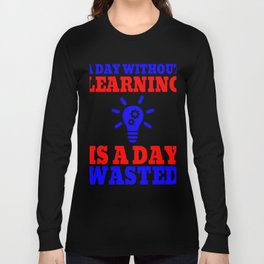 A Day Without Learning Is A Day Wasted 3 Long Sleeve T-shirt