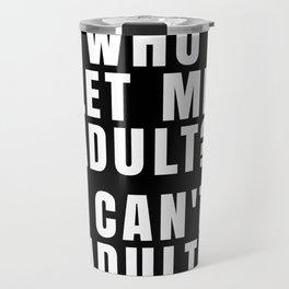 WHO LET ME ADULT? I CAN'T ADULT. (Black & White) Travel Mug