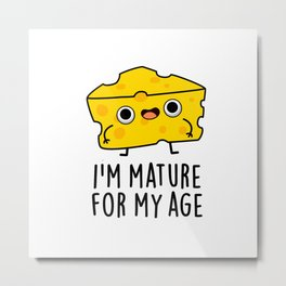 I'm Mature For My Age Cute Cheese Pun Metal Print