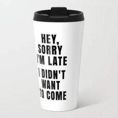 HEY, SORRY I'M LATE - I DIDN'T WANT TO COME Travel Mug
