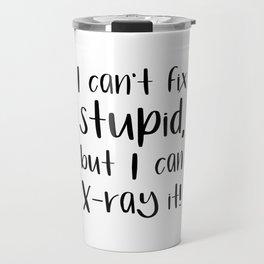 I can't fix stupid, but I can X-ray it! radiologist Travel Mug