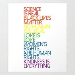 science is real blacklives matter no human is illegal love is lve womens rights are human rights kin Art Print