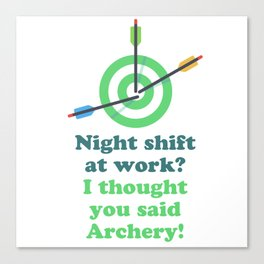 Night shift at work? I thought you said Archery! Canvas Print