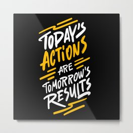 Today's actions are tomorrow's results - funny handwritting typography positive quotes Metal Print