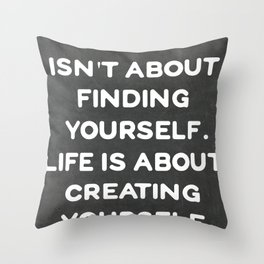 Life isn't about finding yourself. Life is about creating yourself. Throw Pillow