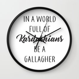In a World Full of Kardashians Be a Gallagher Wall Clock