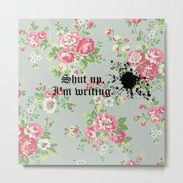 """Shut up, I'm writing"" Floral Print Metal Print"