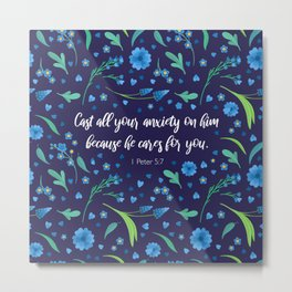 Cast all your anxiety on him because he cares for you.  1 Peter 5:7 Metal Print