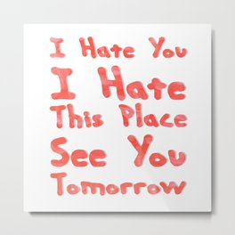I Hate You I Hate This Place See You Tomorrow Metal Print