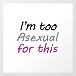 I'm Too Asexual For This - Square White BG Art Print