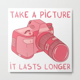 Take a picture, it lasts longer Metal Print