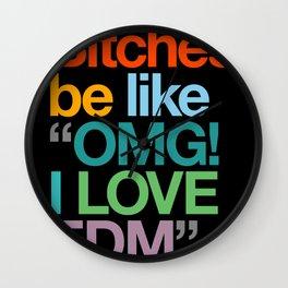 """Bitches Be Like """"OMG I LOVE EDM"""" Wall Clock"""