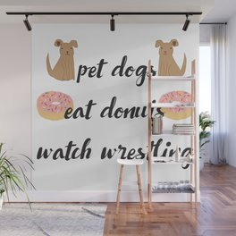 Pet Dogs, Eat Donuts, Watch Wrestling Wall Mural