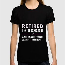 JUST FOR RETIRED DENTAL ASSISTANTS see it smelled it touched it cleaned it reported on it nurse t-sh T-shirt