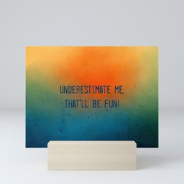 Underestimate me. That'll be fun Mini Art Print