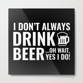 I Don't Always Drink Beer Metal Print