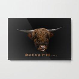 What A Load Of Bull .... Metal Print