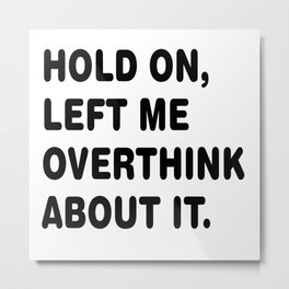Hold On Let Me Overthink About It Metal Print