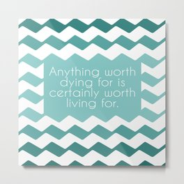 Anything worth dying for is certainly worth living for. Metal Print