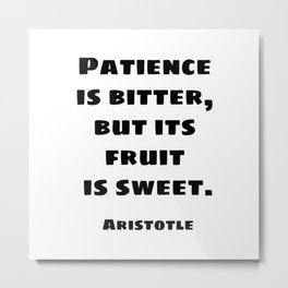 Patience is bitter, but its fruit is sweet - Aristotle philosophical quotes for students Metal Print