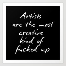 Artists are the most creative kind of fucked up Art Print