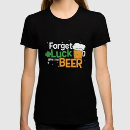 St Patrick's Day Forget Luck Give Me Beer Gift T-shirt