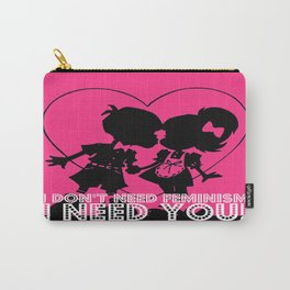 I don't need feminism. I need you! Carry-All Pouch
