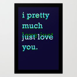 I Pretty Much Just Love/Love Just You Art Print
