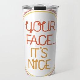 Your face, it's nice. Travel Mug