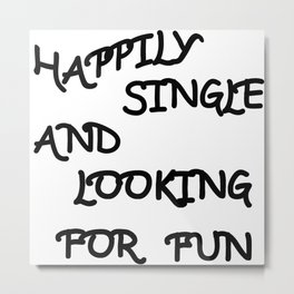 Happily Single and Looking for Fun Metal Print