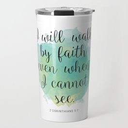 I will walk byfaith even when I cannot see. 2 Corinthians 5:7 Travel Mug