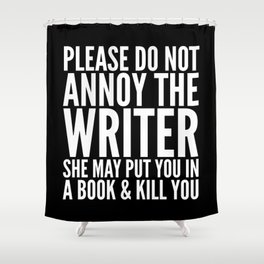 Please do not annoy the writer. She may put you in a book and kill you. (Black & White) Shower Curtain