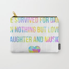 We survived for days on nothing but love, laughter and music... Carry-All Pouch