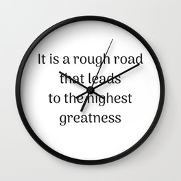 Empowering Quotes - It is a rough road that leads to the highest greatness Wall Clock